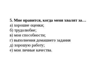 5. Мне нравится, когда меня хвалят за… а) хорошие оценки; б) трудолюбие; в) м