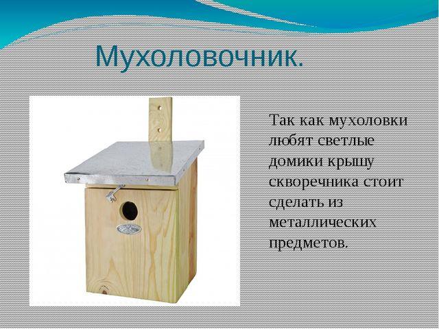 Мухоловочник. Так как мухоловки любят светлые домики крышу скворечника стоит...