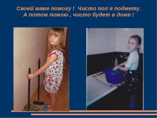 Своей маме помогу ! Чисто пол я подмету. А потом помою , чисто будет в доме !