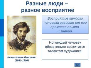 Восприятие каждого человека зависит от его прежнего опыта и знаний. Но каждый