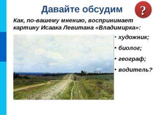 Как, по-вашему мнению, воспринимает картину Исаака Левитана «Владимирка»: Дав
