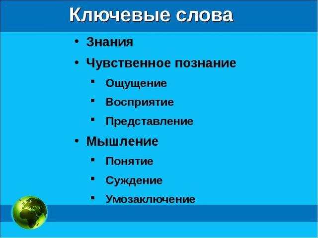 Ключевые слова Знания Чувственное познание Ощущение Восприятие Представление...
