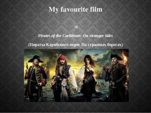 My favourite film is Pirates of the Caribbean: On stranger tides (Пираты Кари