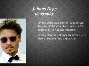 Johnny Depp biography Johnny Depp was born in 1963 in Los Angeles, California