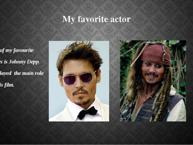 My favorite actor One of my favourite actors is Johnny Depp. He played the ma...