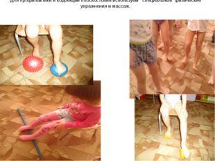 Для профилактики и коррекции плоскостопия используем специальные физические у