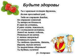 Будьте здоровы  Ты с красным солнцем дружишь, Волне прохладной рад, Тебе не