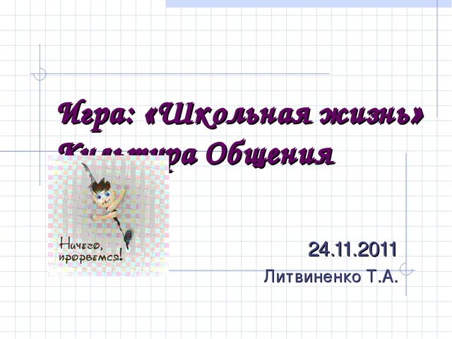 Игра: «Школьная жизнь» Культура Общения 24.11.2011 Литвиненко Т.А.