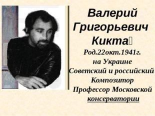 Валерий Григорьевич Кикта́ Род.22окт.1941г. на Украине Советский и российский