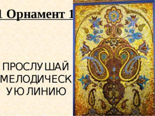 1 Орнамент 1 ПРОСЛУШАЙ МЕЛОДИЧЕСКУЮ ЛИНИЮ