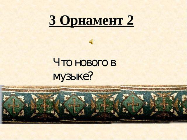 3 Орнамент 2 Что нового в музыке?