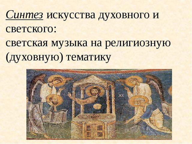 Синтез искусства духовного и светского: светская музыка на религиозную (духов...