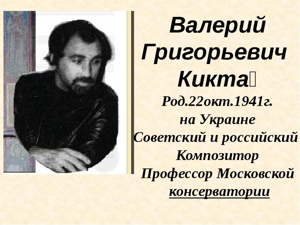 Валерий Григорьевич Кикта́ Род.22окт.1941г. на Украине Советский и российский...