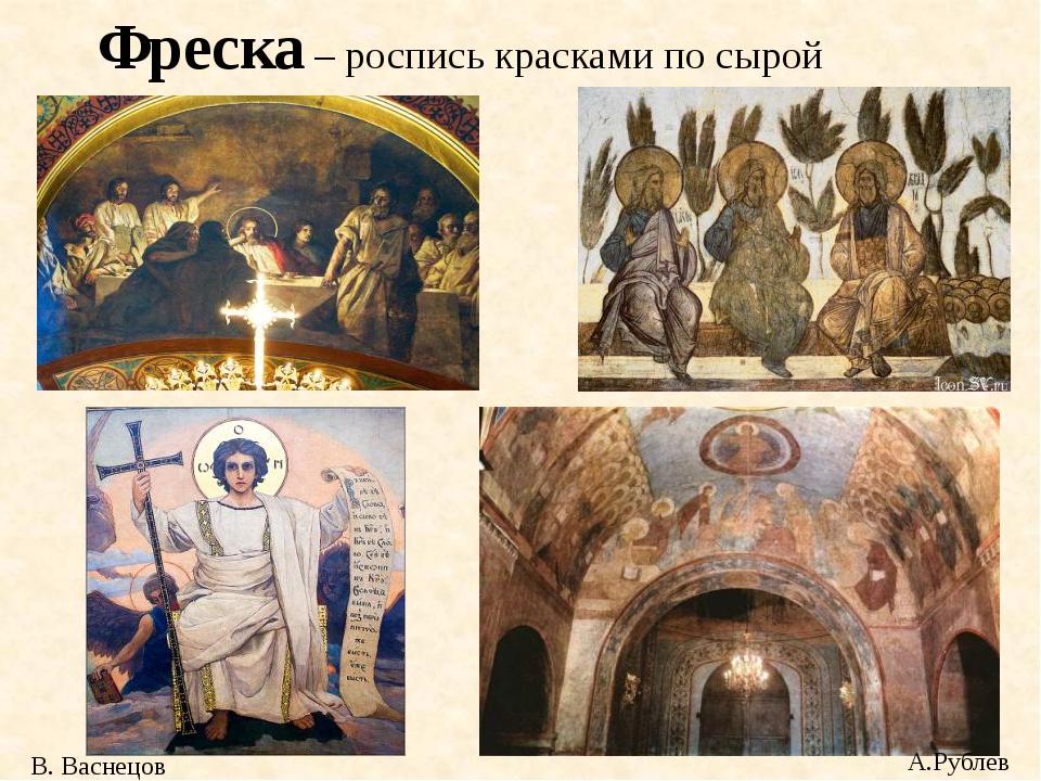 Фреска – роспись красками по сырой штукатурке В. Васнецов А.Рублев