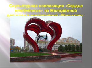 Скульптурная композиция «Сердце влюблённых» на Молодёжной площади в микрорайо