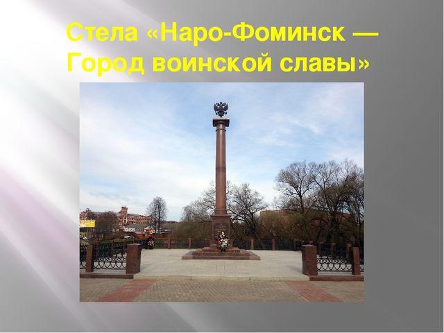 Стела «Наро-Фоминск — Город воинской славы»