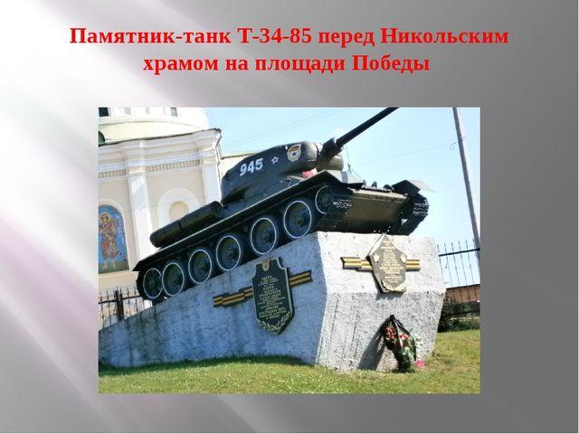 Памятник-танк Т-34-85 перед Никольским храмом на площади Победы