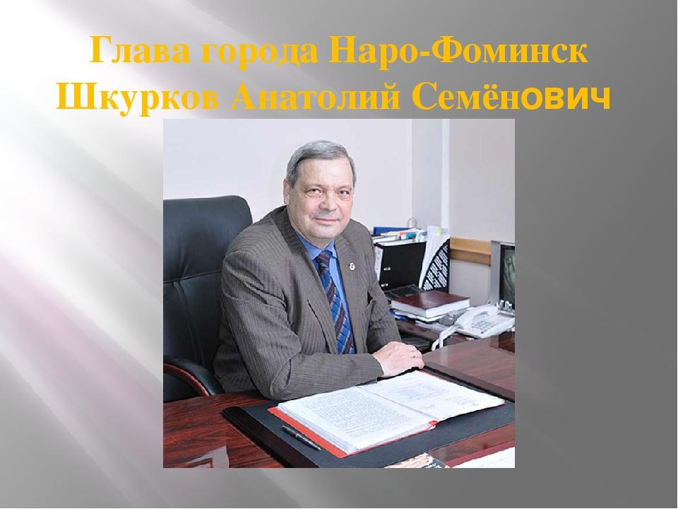 Глава города Наро-Фоминск Шкурков Анатолий Семёнович