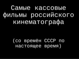 Самые кассовые фильмы российского кинематографа (со времён СССР по настоящее