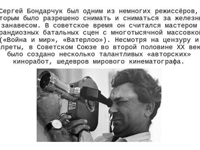 Сергей Бондарчукбыл одним из немногих режиссёров, которым было разрешено сни...