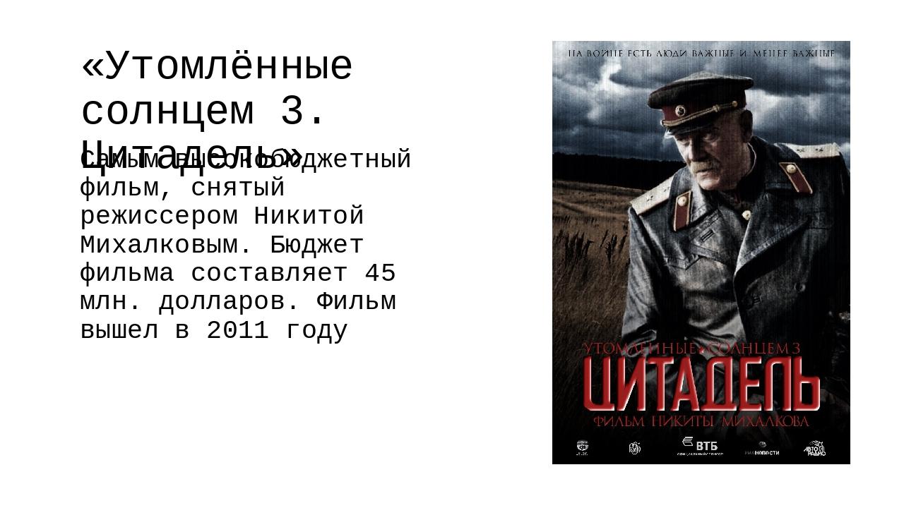 «Утомлённые солнцем 3. Цитадель» Самым высокобюджетный фильм, снятый режиссер...
