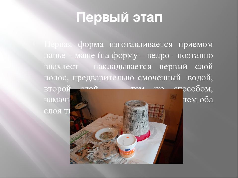 Первый этап Первая форма изготавливается приемом папье – маше (на форму – вед...