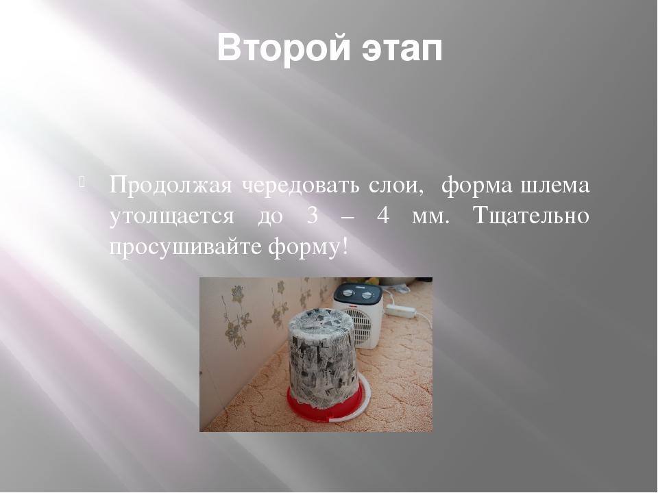 Второй этап Продолжая чередовать слои, форма шлема утолщается до 3 – 4 мм. Тщ...