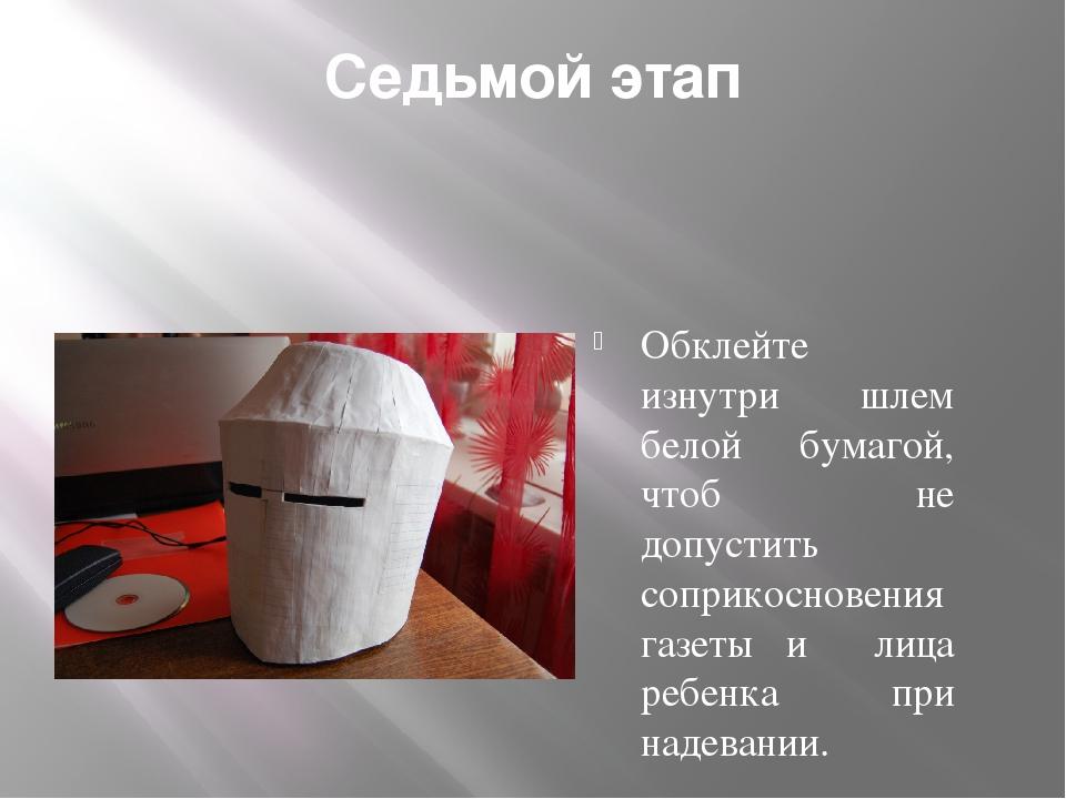 Седьмой этап Обклейте изнутри шлем белой бумагой, чтоб не допустить соприкосн...