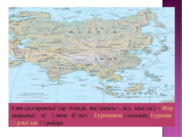 Азия (ассириялықтар тілінде, мағынасы – асу, шығыс) –Жершарының ең үлкен бө...