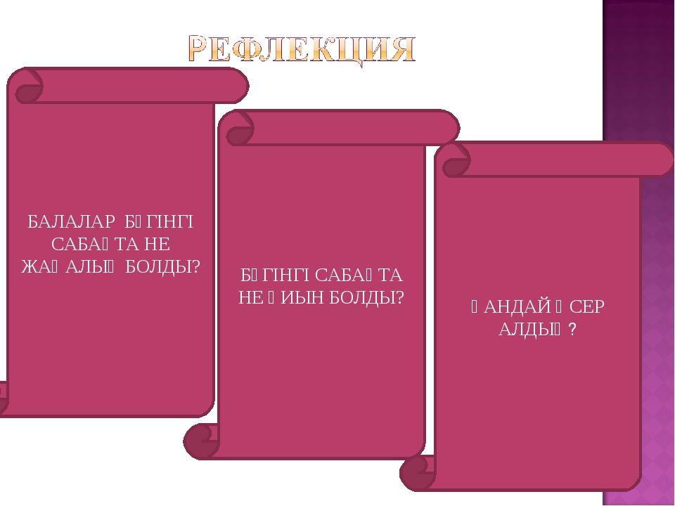 БАЛАЛАР БҮГІНГІ САБАҚТА НЕ ЖАҢАЛЫҚ БОЛДЫ? БҮГІНГІ САБАҚТА НЕ ҚИЫН БОЛДЫ? ҚАНД...