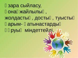 өзара сыйласу, қонақжайлылық, жолдастық, достық, туыстық қарым- қатынастардың