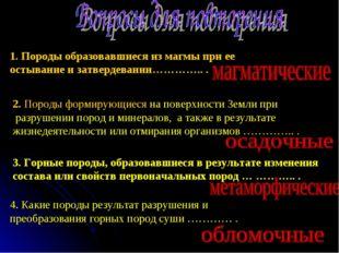1. Породы образовавшиеся из магмы при ее остывание и затвердевании………….. . 2.