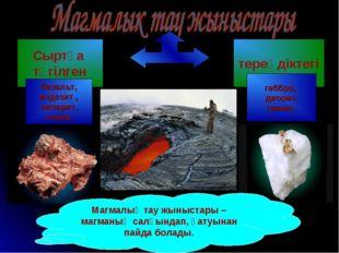 Магмалық тау жыныстары – магманың салқындап, қатуынан пайда болады. Сыртқа тө