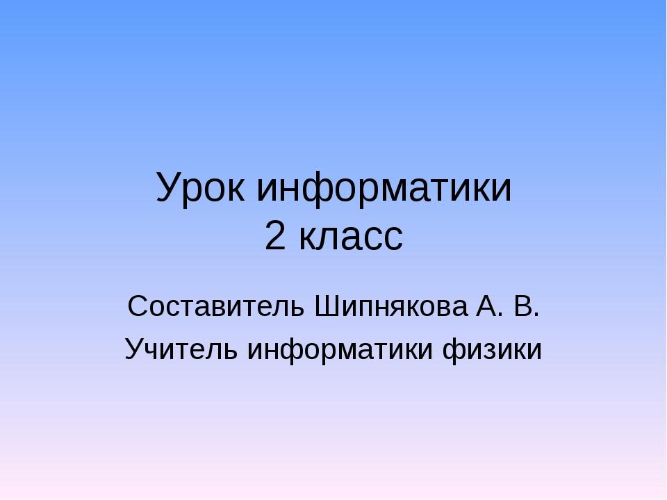 Урок информатики 2 класс Составитель Шипнякова А. В. Учитель информатики физики