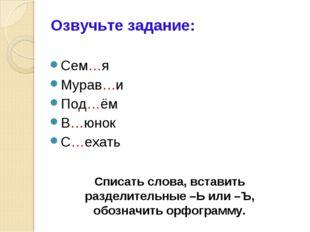 Сем…я Мурав…и Под…ём В…юнок С…ехать Озвучьте задание: Списать слова, вставить