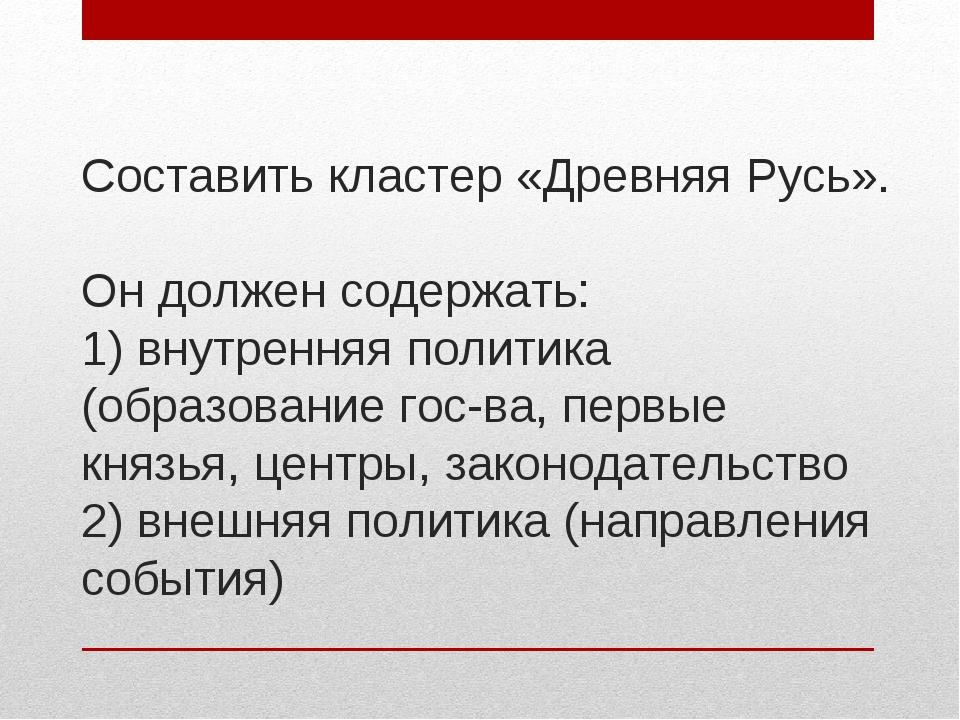 Составить кластер «Древняя Русь». Он должен содержать: 1) внутренняя политика...