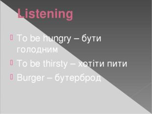 Listening To be hungry – бути голодним To be thirsty – хотіти пити Burger – б