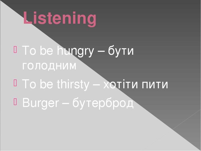 Listening To be hungry – бути голодним To be thirsty – хотіти пити Burger – б...