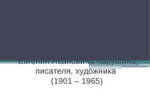 115 лет со дня рождения Евгения Ивановича Чарушина, писателя, художника (190