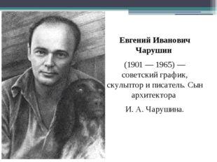 Евгений Иванович Чарушин (1901 — 1965)— советский график, скульптор и писате