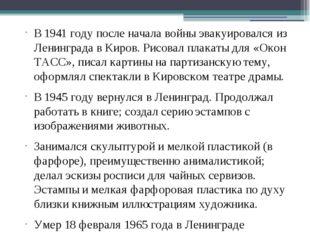 В 1941году после начала войны эвакуировался из Ленинграда в Киров. Рисовал п