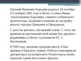 Евгений Иванович Чарушин родился 29 октября (11 ноября) 1901 года в Вятке, в