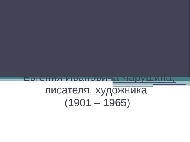 115 лет со дня рождения Евгения Ивановича Чарушина, писателя, художника (190...