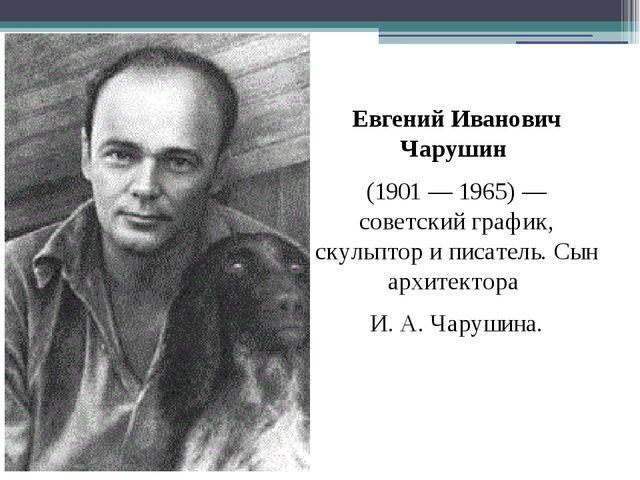 Евгений Иванович Чарушин (1901 — 1965)— советский график, скульптор и писате...