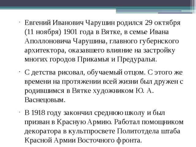 Евгений Иванович Чарушин родился 29 октября (11 ноября) 1901 года в Вятке, в...