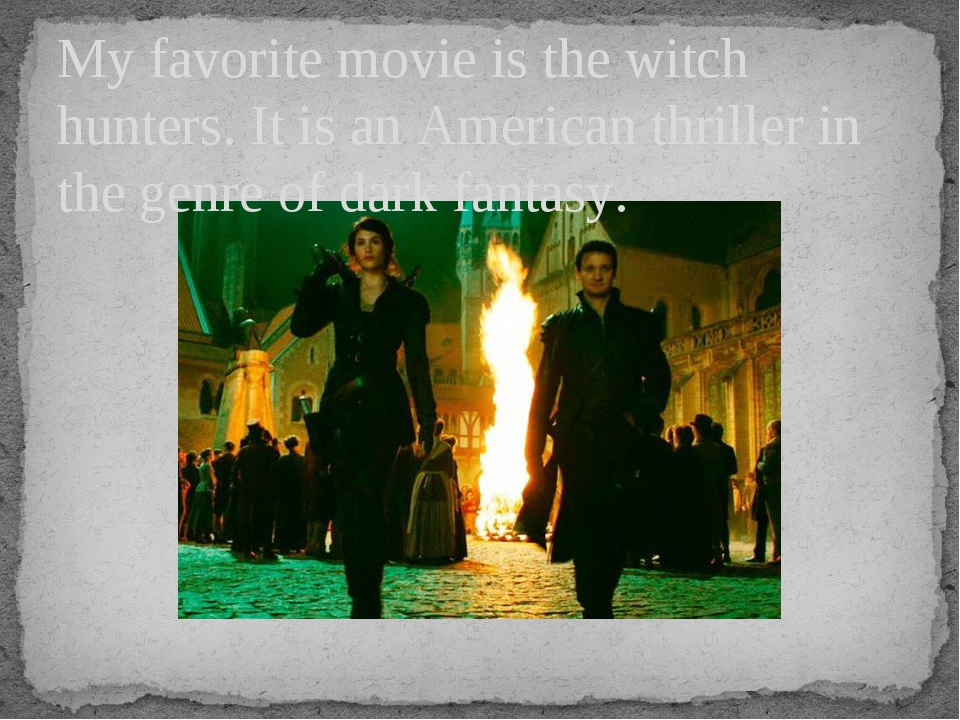 My favorite movie is the witch hunters. It is an American thriller in the gen...