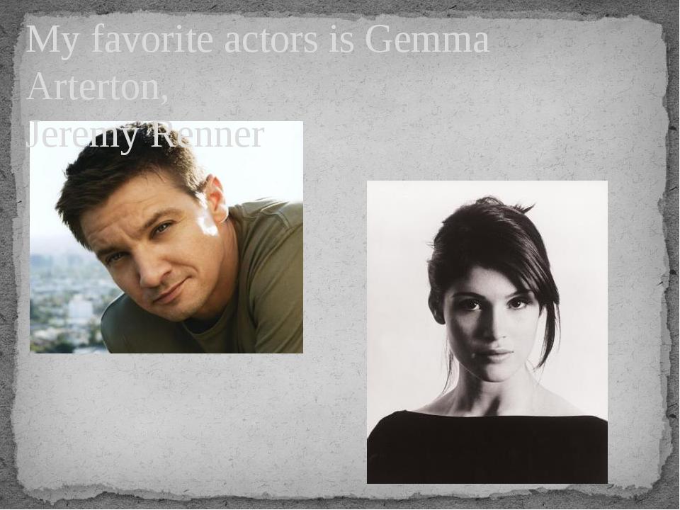 My favorite actors is Gemma Arterton, Jeremy Renner