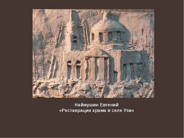 Наймушин Евгений «Реставрация храма в селе Узи»