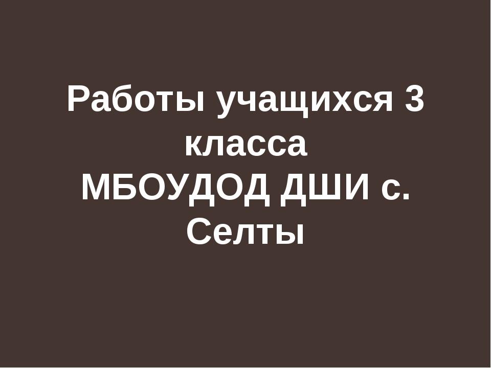 Работы учащихся 3 класса МБОУДОД ДШИ с. Селты