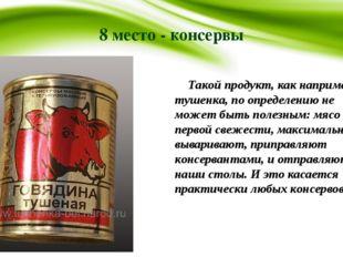8 место - консервы Такой продукт, как например, тушенка, по определению не мо